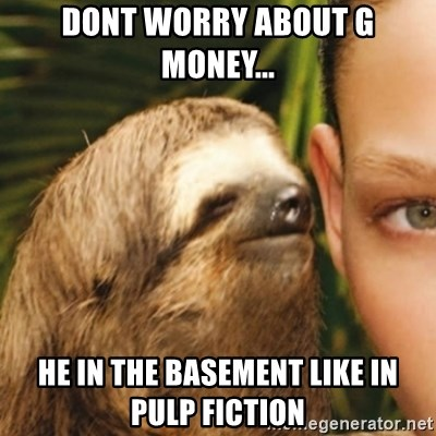 Whispering sloth - Dont worry about g money... he in the basement like in pulp fiction