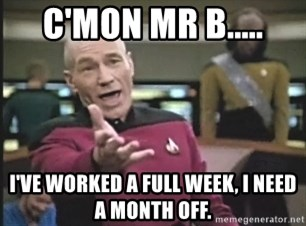 Captain Picard - C'MON MR B..... I'VE WORKED A FULL WEEK, I NEED A MONTH OFF.