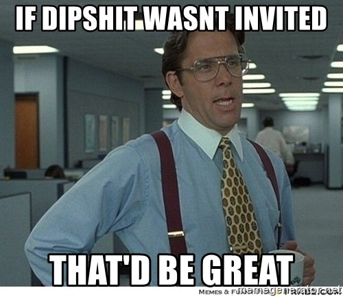 That would be great - If Dipshit Wasnt invited That'd be great