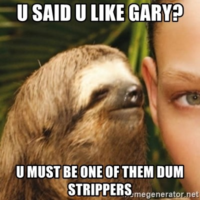 Whispering sloth - u said u like gary?  u must be one of them dum strippers