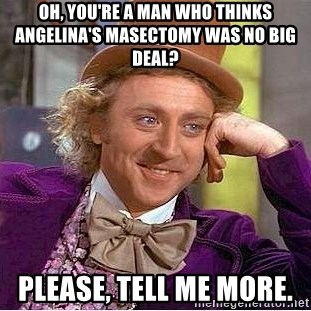 Willy Wonka - Oh, you're a man who thinks angelina's masectomy Was no big deal? Please, tell me more.