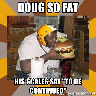"Protein In-Deficient Guy - DOUG SO FAT HIS SCALES SAY ""TO BE CONTINUED"""
