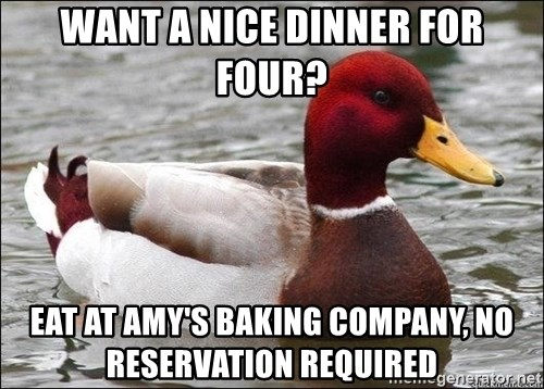 Malicious advice mallard - Want a nice dinner for four? Eat at Amy's Baking Company, no reservation required