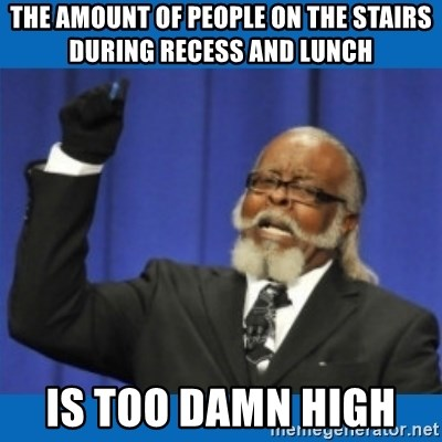 Too damn high - The amount of people on the stairs during recess and lunch  is too damn high