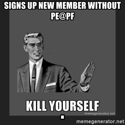 kill yourself guy - signs up new member without PE@PF                                                              .
