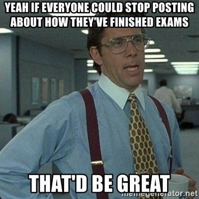Yeah that'd be great... - Yeah if everyone could stop Posting about How they've finished exams That'd be great