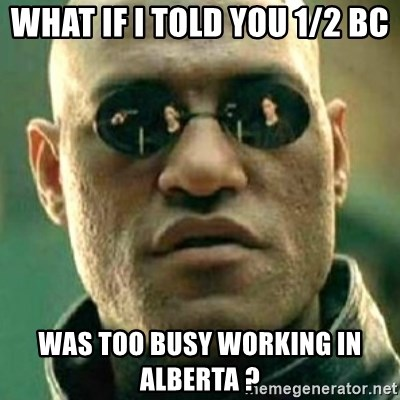 what if i told you matri - WHAT IF I TOLD YOU 1/2 BC WAS TOO BUSY WORKING IN ALBERTA ?