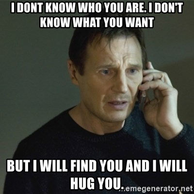 I don't know who you are... - I dont know who you are. I don't know what You want But I will find you and I will hug you.