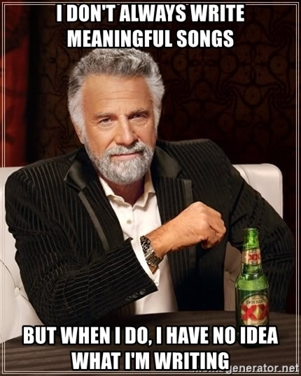 The Most Interesting Man In The World - I DON'T ALWAYS WRITE MEANINGFUL SONGS bUT WHEN I DO, I HAVE NO IDEA WHAT I'M WRITING