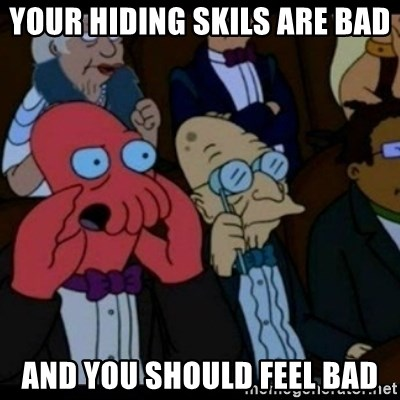 You should Feel Bad - your hiding skils are bad  and you should feel bad