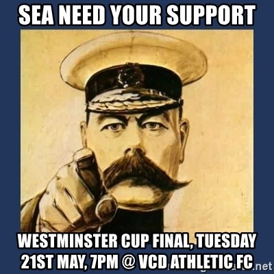 your country needs you - SEA NEED YOUR SUPPORT Westminster cup final, tuesday 21st may, 7pm @ vcd athletic fC