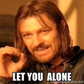 One Does Not Simply -  Let you  alone