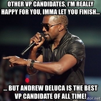 Kanye - Other Vp candidates, i'm really happy For you, imma let you Finish... ... But andrew deluca is the best vp candidate of all time!