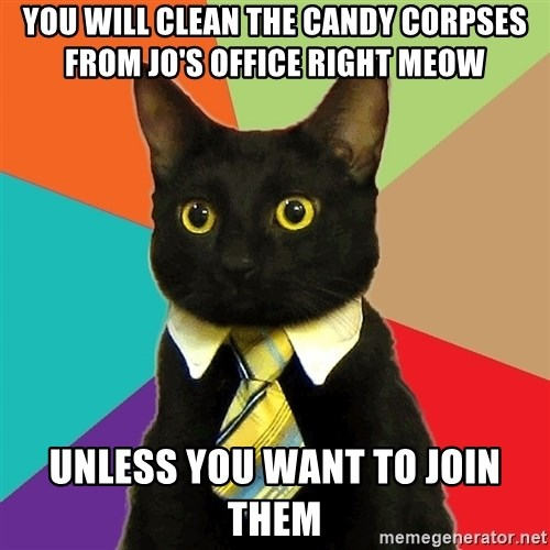 Business Cat - You will clean the candy corpses from Jo's office right meow Unless you want to join them