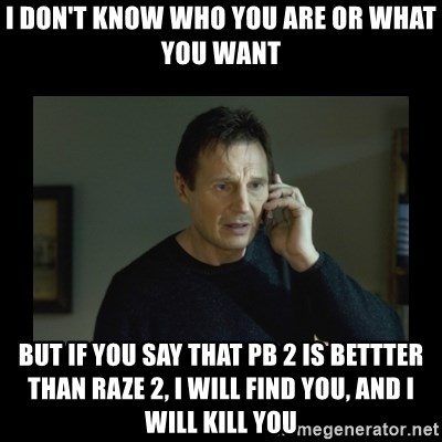 I will find you and kill you - I don't know who you are or what you want But if you say that PB 2 is bettter than Raze 2, I will find you, and I will kill you