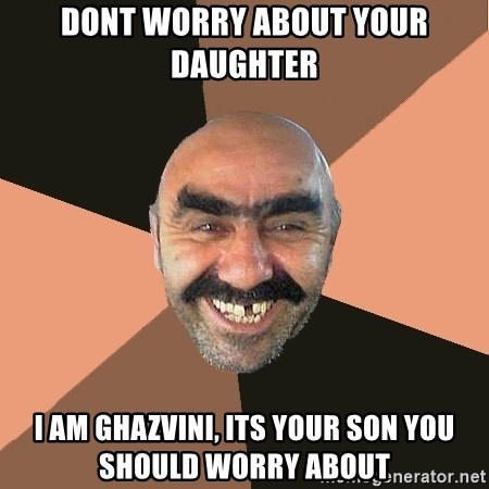 Provincial Man - dont worry about your daughter i am ghazvini, its your son you should worry about