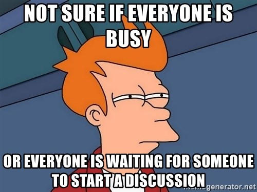 Futurama Fry - not sure if everyone is busy or everyone is waiting for someone to start a discussion