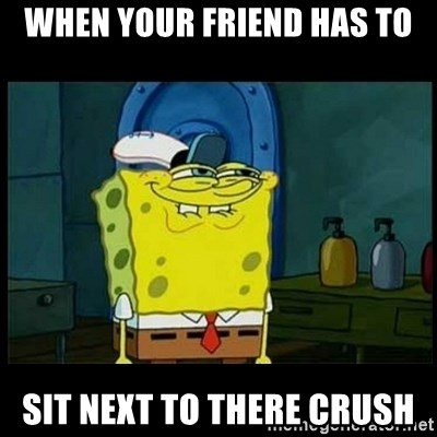 Don't you, Squidward? - WHEN YOUR FRIEND HAS TO SIT NEXT TO THERE CRUSH