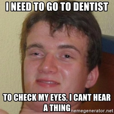 10guy - I need to go to dentist to check my eyes, i cant hear a thing