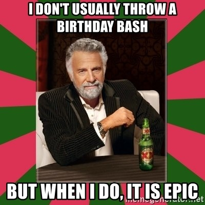 i dont usually - I don't usually throw a birthday bash but when i do, it is epic