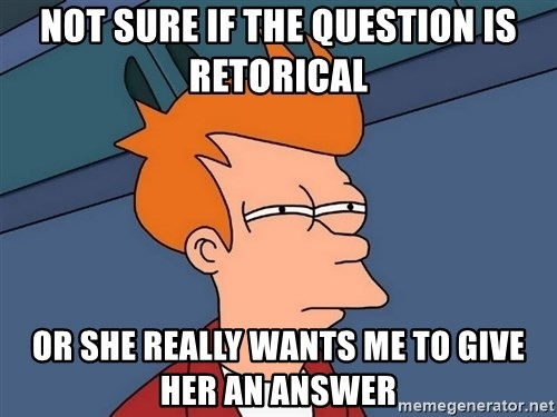 Futurama Fry - Not sure if the question is retorical or she really wants me to give her an answer