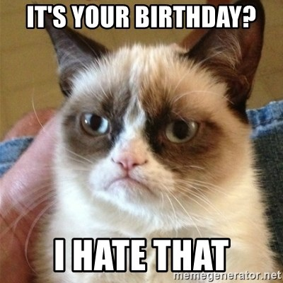 Grumpy Cat  - it's your birthday? i hate that