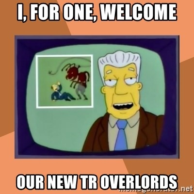 New Overlords - I, for one, welcome our new tr overlords