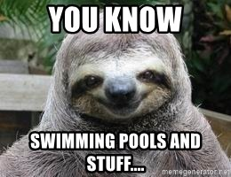 Sexual Sloth - You know SWimming pools and stuff....