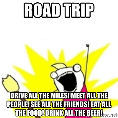 x all the y - road trip drive all the miles! meet all the people! see all the friends! eat all the food! drink all the beer!