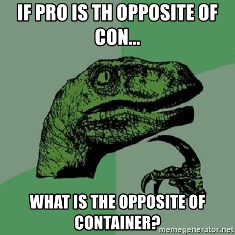 Philosoraptor - if pro is th OPPOSITE of con... What is the opposite of container?