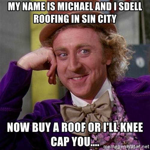 Willy Wonka - MY NAME IS MICHAEL AND I SDELL ROOFING IN SIN CITY NOW BUY A ROOF OR I'LL KNEE CAP YOU....