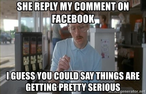 so i guess you could say things are getting pretty serious - she reply my comment on facebook i guess you could say things are getting pretty serious