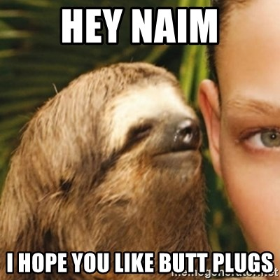 Whispering sloth - hey naim i hope you like butt plugs