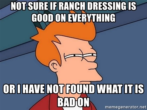 Futurama Fry - NOT sure if ranch dressing is good on everything or i have not found what it is bad on