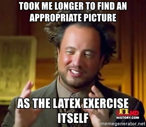 Ancient Aliens - took me longer to find an appropriate picture as the latex exercise itself