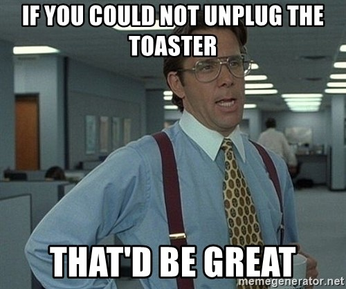 Office Space That Would Be Great - If you could not unplug the toaster That'd be great