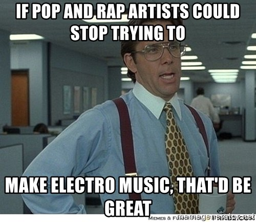 That would be great - IF POP AND RAP ARTISTS COULD STOP TRYING TO MAKE ELECTRO MUSIC, THAT'D BE GREAT