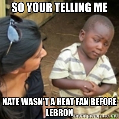 Skeptical african kid  - So yoUr telling me  Nate wasn't a heat fan before lebrOn