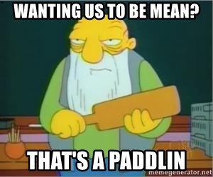 Thats a paddlin - Wanting us to be mean? That's a paddlin