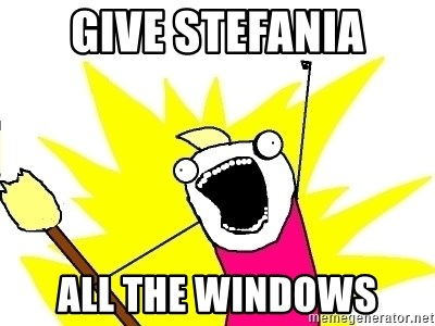 X ALL THE THINGS - Give stefania all the windows