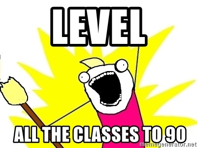 X ALL THE THINGS - Level  ALL THE CLASSes to 90