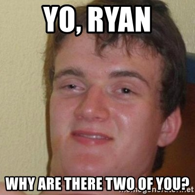 really high guy - yo, ryan why are there two of you?