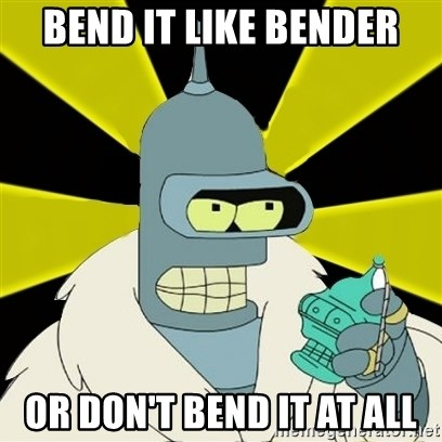 Bender IMHO - bend it like bender or don't bend it at all