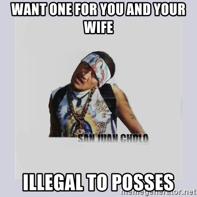 san juan cholo - WANT ONE FOR YOU AND YOUR WIFE ILLEGAL TO POSSES