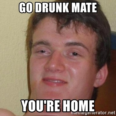 really high guy - Go Drunk mate You're home