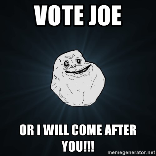 Forever Alone - Vote joe or i will come after you!!!