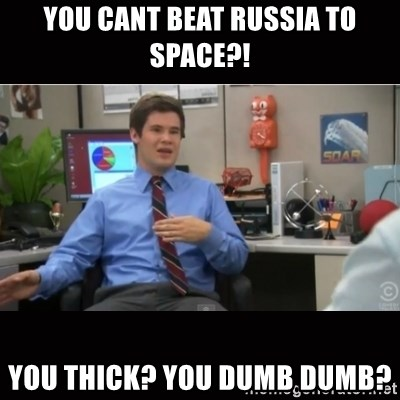 You're wrong and I hate you - you cant beat russia to space?! you thick? you dumb dumb?