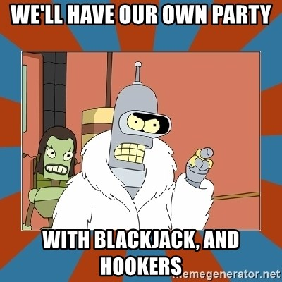 Blackjack and hookers bender - we'll have our own party With blackjack, and hookers