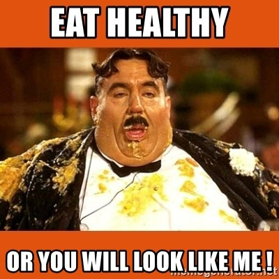 Fat Guy - eat healthy  or you will look like me !