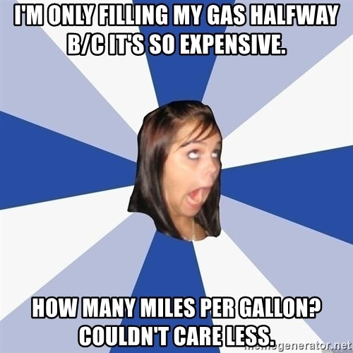 Annoying Facebook Girl - I'm only filling my gas halfway b/c it's so expensive. How many miles per gallon?  Couldn't care less.